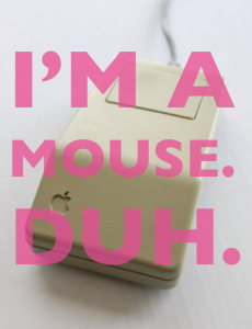 I'm a mouse. Duh.
